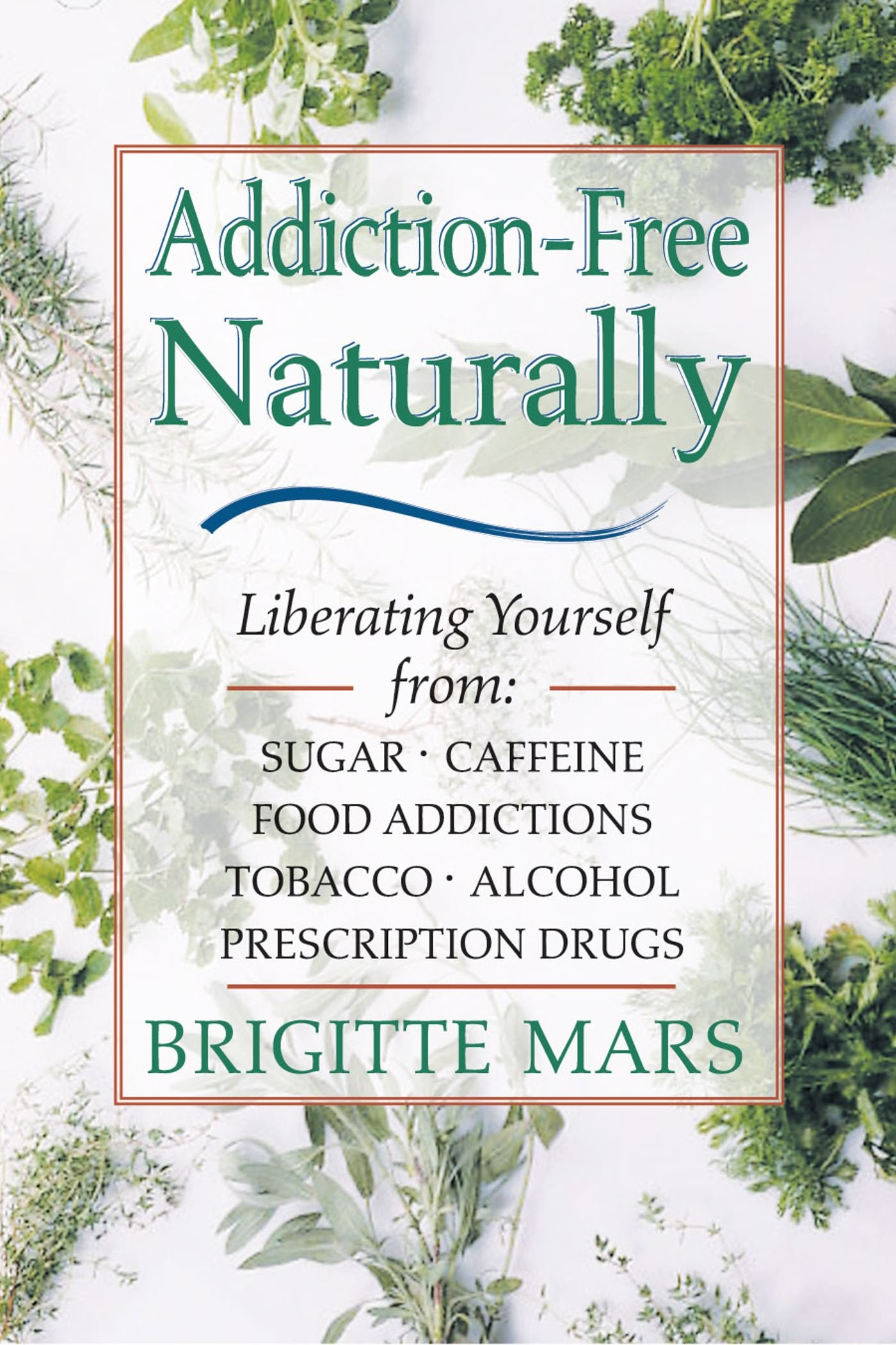 Read Online Addiction-Free--Naturally: Liberating Yourself from Tobacco, Caffeine, Sugar, Alcohol, Prescription Drugs PDF