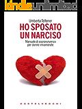 Ho sposato un narciso: Manuale di sopravvivenza per donne innamorate (Contatti. Nuova serie)
