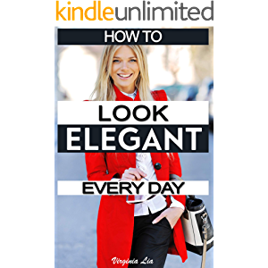 How to Look Elegant Every Day!: Colors, Makeup, Clothing, Skin & Hair, Posture and More (Elegance Book 1)