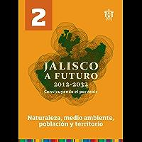 Tomo 2. Naturaleza, medio ambiente, población y territorio (Jalisco a futuro 2012-2032. Construyendo el porvenir)