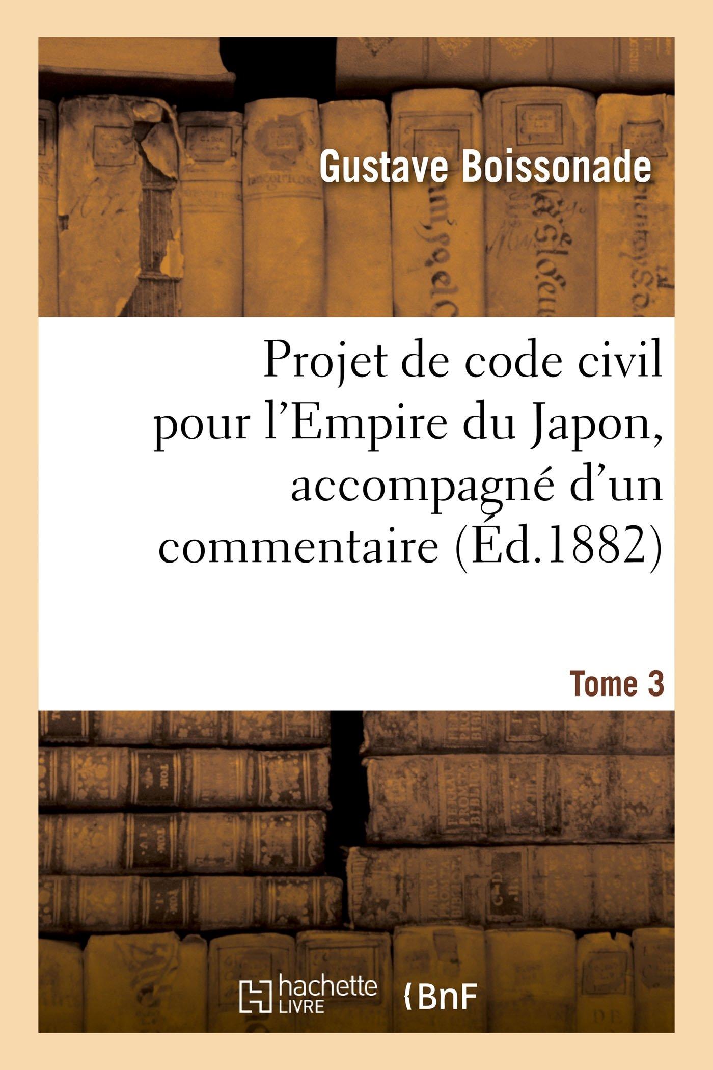 Projet de code civil pour l'Empire du Japon, accompagné d'un commentaire. Tome 3 Broché – 1 septembre 2016 Gustave Boissonade Hachette Livre BNF 2013744579 Droit général