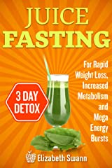 Juice Fasting For Weight Loss: 3-Day Detox Plan For Rapid Weight Loss, Increased Metabolism, Intense Detoxification And Mega Energy Bursts Kindle Edition