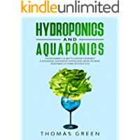 Hydroponics and Aquaponics: The Beginner's Guide to Choose Your Best Sustainable Gardening System and Grow Organic Vegetables at Home Without Soil (DIY Hydroponics Book 6)