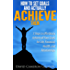 How to Set Goals and Actually ACHIEVE Them: 3 Steps to Effortlessly Achieve all Your Goals for Life, Financial, Health, and Relationships