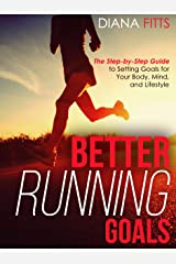 Better Running Goals: The Step-by-Step Guide to Setting Goals for Your Body, Mind, and Lifestyle Kindle Edition