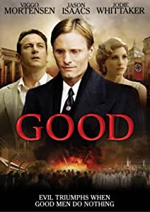 Based on the acclaimed play by CP Taylor, Good tells the story of an honest man facing a crisis of conscience in the most dishonest of times. 1930s Germany. Literature professor John Halder (Viggo Mortensen) channels his personal troubles into a novel that advocates compassionate euthanasia. When the book is unexpectedly enlisted by powerful political figures in support of government propaganda, Halder finds his career rising in an optimistic current of nationalism and prosperity. But the changes in Halder's fortunes correspond to an increasingly turbulent change in the political and social climate, and soon he finds himself confronted with the devastating effects of his seemingly inconsequential actions.  Co-starring Jason Isaacs (Harry Potter), Jodie Whitaker (Doctor Who) and Mark Strong (Kingsman), Good is a timeless tale of the importance of virtue.