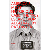 AMERICA'S MOST NOTORIOUS CASE.  THE 1962 ESCAPE FROM ALCATRAZ.  BY PAT DWYER