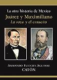 La otra historia de México Juárez y Maximiliano: La roca y el ensueño