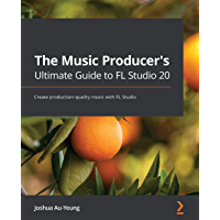 The Music Producer's Ultimate Guide to FL Studio 20: Create production-quality music with FL Studio (English Edition)