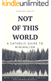 Not Of This World: A Catholic Guide to Minimalism (English Edition)