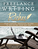 Freelance Writing Riches: From Earning Immediate Income to Replacing Your Day Job: Make Money Online With Freelance Writing