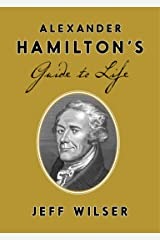 Alexander Hamilton's Guide to Life Kindle Edition