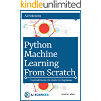 Python Machine Learning  from Scratch: Hands-On Guide To Machine Learning for Absolute Beginners, Neural Networks, Scikit-Learn, Deep Learning, TensorFlow, ... Python, Data Science (English Edition)