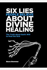 6 Lies People Believe About Divine Healing: The Truth About God's Will To Heal The Sick Kindle Edition