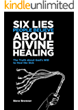 6 Lies People Believe About Divine Healing: The Truth About God's Will To Heal The Sick