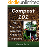 Composting: The Vegetable Gardeners Guide To Making Compost - Including Hot and Cold Composting, Layer Mulching, Vermiculture And Bokashi Techniques