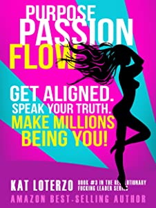 Purpose Passion Flow: Get Aligned. Speak Your Truth. Make Millions Being You! (Revolutionary Fucking Leader Book 3)