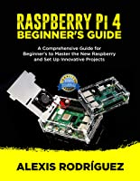 RASPBERRY Pi 4 BEGINNER'S GUIDE: A Comprehensive