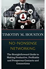 No-Nonsense Networking: The Straightforward Guide to Making Productive, Profitable and Prosperous Contacts and Connections Kindle Edition