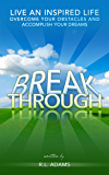 Breakthrough - Live an Inspired Life, Overcome your Obstacles and Accomplish your Dreams (Inspirational Books Series Book 4)