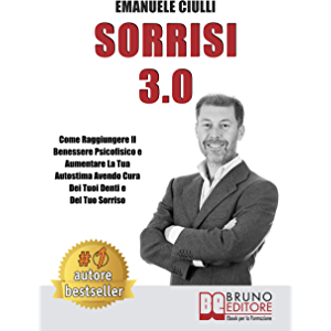 Sorrisi 3.0: Come Raggiungere il Benessere Psicofisico e Aumentare la Tua Autostima Avendo Cura dei Tuoi Denti e del Tuo…