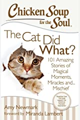 Chicken Soup for the Soul: The Cat Did What?: 101 Amazing Stories of Magical Moments, Miracles, and… Mischief Kindle Edition