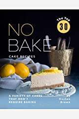 The Top 30 No Bake Cake Recipes: A Variety of Cakes That Don't Require Baking Kindle Edition