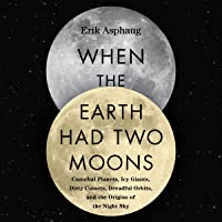 When the Earth Had Two Moons: Cannibal Planets, Icy Giants, Dirty Comets, Dreadful Orbits, and the Origins of the Night…