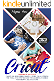 Cricut: This Book Includes: Cricut For Beginners + Maker. A Guide For Mastering The Tools And Functions Of Your Cutting…