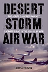 Desert Storm Air War: The Aerial Campaign against Saddam's Iraq in the 1991 Gulf War Kindle Edition