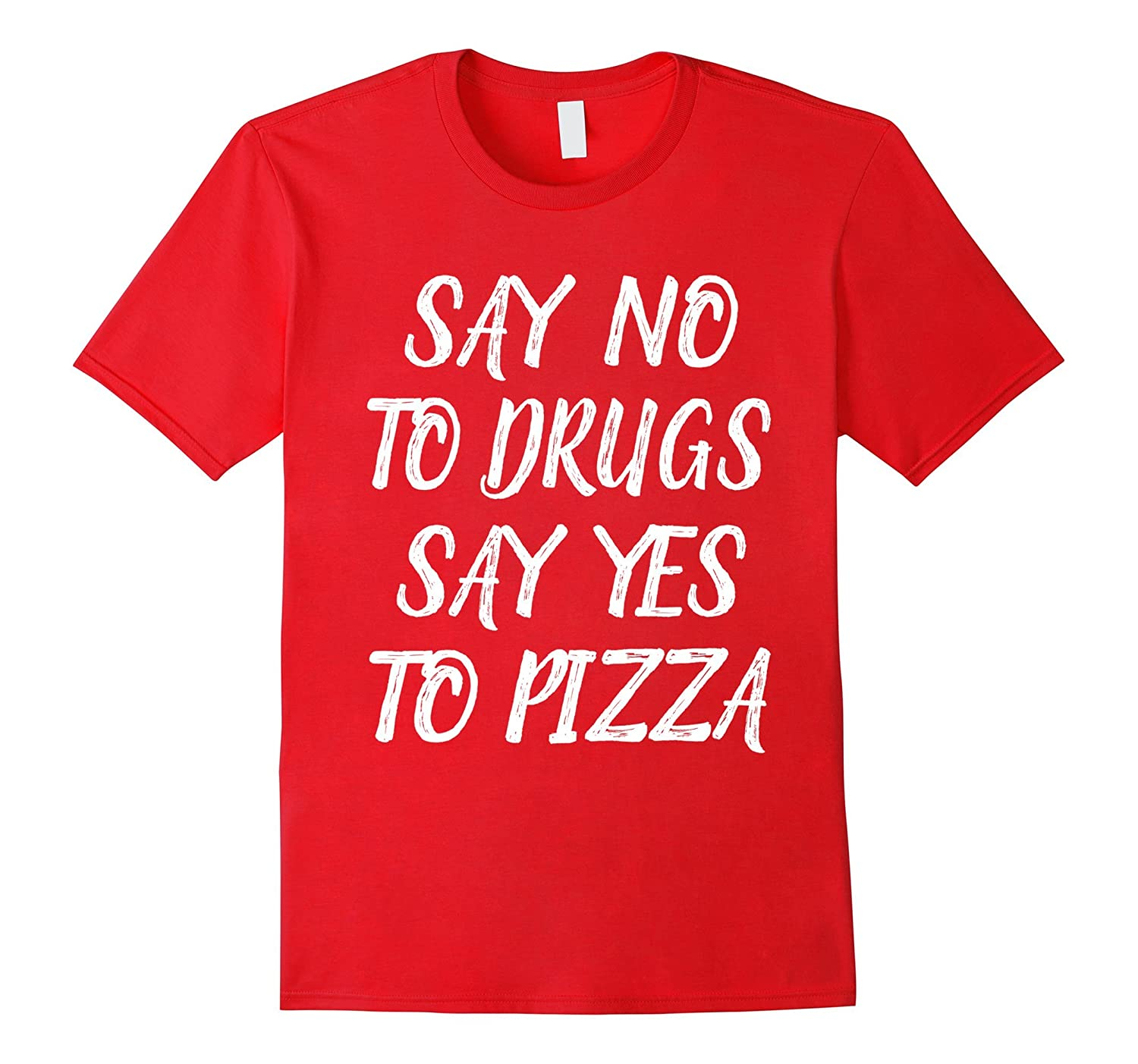 Say No To Drugs Say Yes To Pizza T-shirt-FL