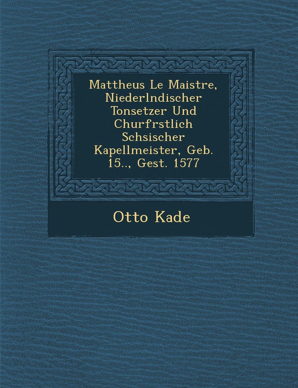 Read Online Mattheus Le Maistre, Niederlndischer Tonsetzer Und Churfrstlich Schsischer Kapellmeister, Geb. 15.., Gest. 1577 (German Edition) PDF