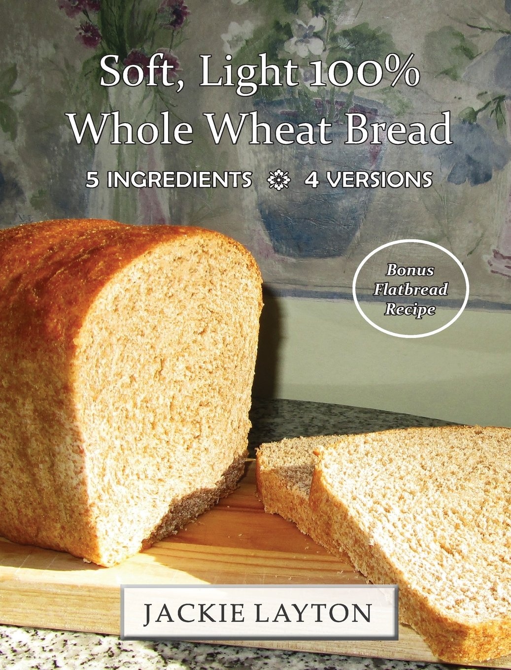 Download Soft, Light 100% Whole Wheat Bread: 5 ingredients, 4 versions ebook