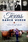 Texas Ranch Women: Three Centuries of Mettle and Moxie (American Heritage)
