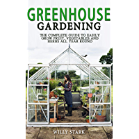 Greenhouse Gardening: The Complete Guide to Easily Grow Fruit,Vegetables and Herbs All Year Round (English Edition)