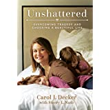 Unshattered: Choosing a Beautiful Life after Unspeakable Tragedy: Overcoming Tragedy and Choosing a Beautiful Life
