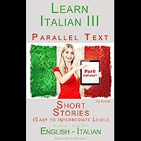 Learn Italian III: Parallel Text - Short Stories (Italian - English) (Learn Italian with Parallel Text Book 3)