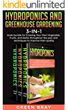 Hydroponics and Greenhouse Gardening: 3-in-1 book bundle for Growing Your Own Vegetable, Fruits, and Herbs throughout the year and techniques to improve their quality