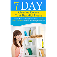 7 DAY CLEANING COURSE TO A BEAUTIFUL HOUSE: Learn How To Keep Your House Clean, Tidy, Spotless Without Breaking Your Back. (English Edition)