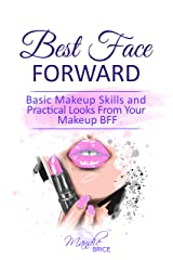 Best Face Forward: Basic Makeup Skills and Practical Looks From Your Makeup BFF Kindle Edition