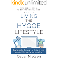 Living The Hygge Lifestyle: Learn The Incredible Power Of The Hygge Way Of Life, Improve Your Wellbeing, Happiness And Relationships With This Comprehensive Guide. With Hygge Recipes (English Edition)
