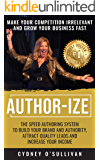 AUTHOR-IZE: The Speed Authoring System To Build Your Brand And Authority, Attract Quality Leads and Increase Your Income