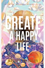 Create A Happy Life Now: Fast, Sustainable and Powerful Kindle Edition