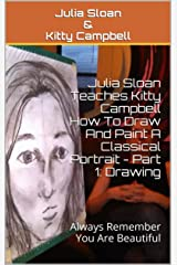 Julia Sloan Teaches Kitty Campbell How To Draw And Paint A Classical Portrait - Part 1: Drawing: Always Remember You Are Beautiful (Sloan Teaches Book Series) Kindle Edition