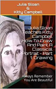 Julia Sloan Teaches Kitty Campbell How To Draw And Paint A Classical Portrait - Part 1: Drawing: Always Remember You Are Beautiful (Sloan Teaches Book Series)