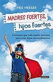 Madres fuertes, hijos fuertes: Lecciones que toda madre necesita para criar hijos extraordinarios (Spanish Edition)