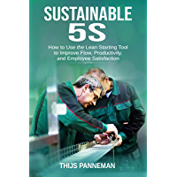 Sustainable 5S: How to Use the Lean Starting Tool to Improve Flow, Productivity and Employee Satisfaction