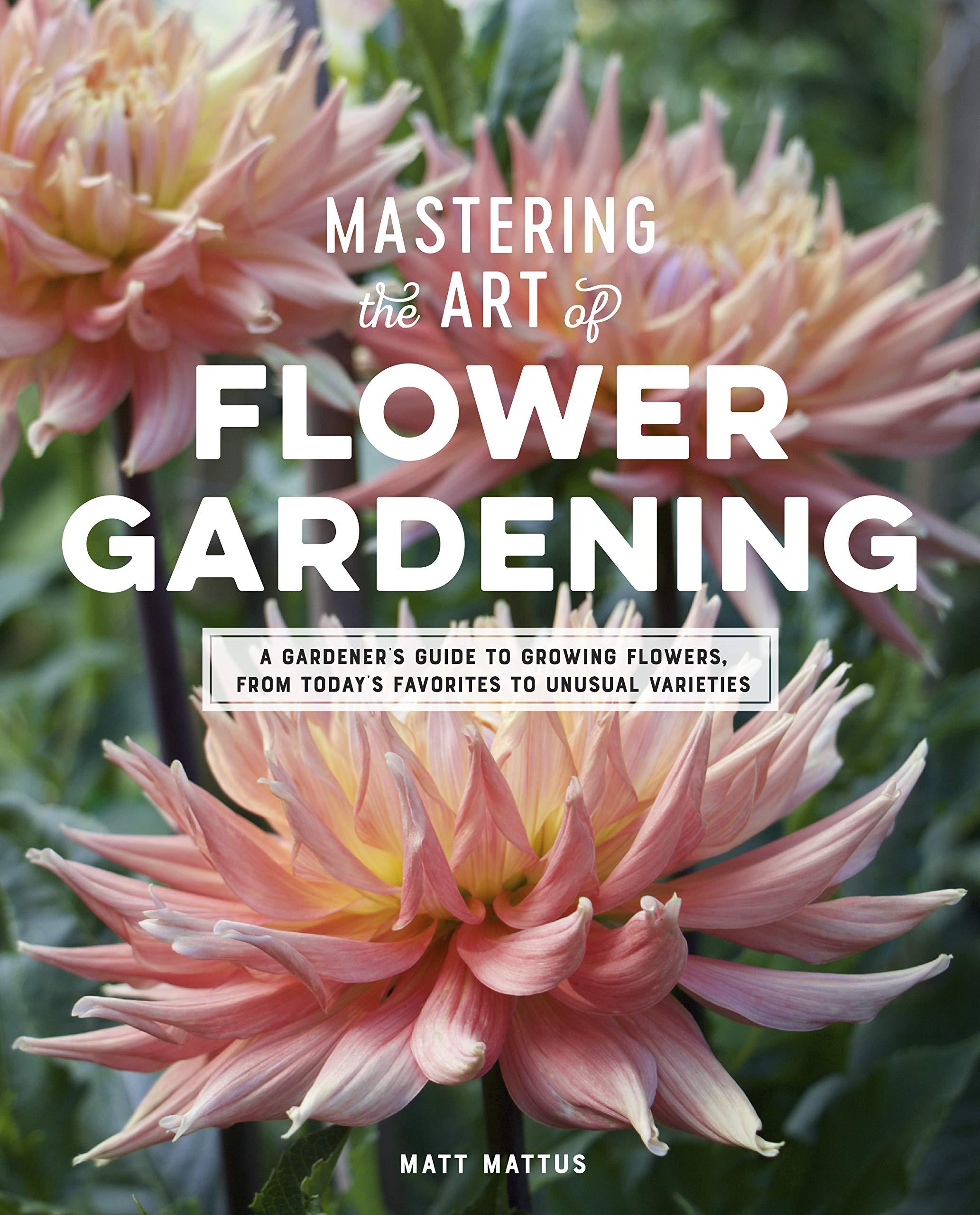 Mastering The Art Of Flower Gardening A Gardener S Guide To Growing Flowers From Today S Favorites To Unusual Varieties Mattus Matt 9780760366271 Amazon Com Books