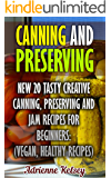 Canning And Preserving: New 20 Tasty Creative Canning, Preserving And Jam Recipes For Beginners : (Vegan, Home Cooked)