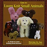 Easy to Loom Knit Small Animals: A  Guide to Loom Knitting Small Animals